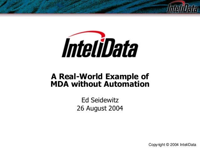 Copyright © 2004 InteliData A Real-World Example of MDA without Automation Ed Seidewitz 26 August 2004