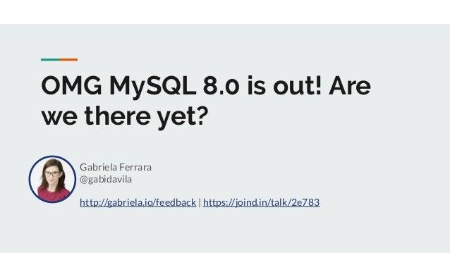 OMG MySQL 8.0 is out! Are we there yet? Gabriela Ferrara @gabidavila http://gabriela.io/feedback   https://joind.in/talk/2...