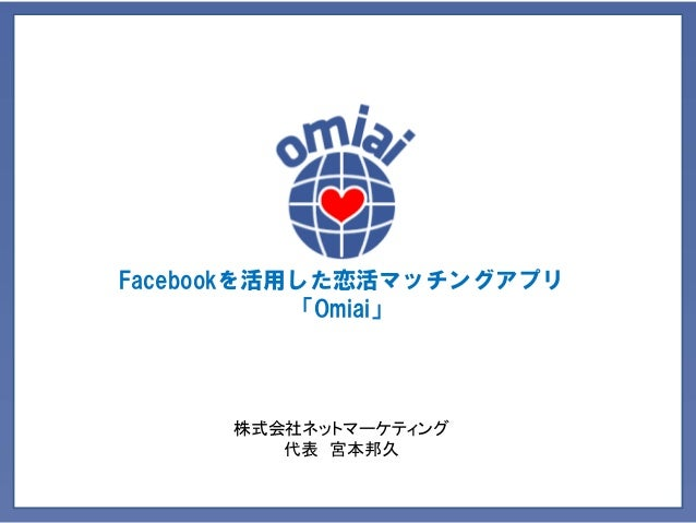 Facebookを活用した恋活マッチングアプリ 「Omiai」  株式会社ネットマーケティング 代表 宮本邦久