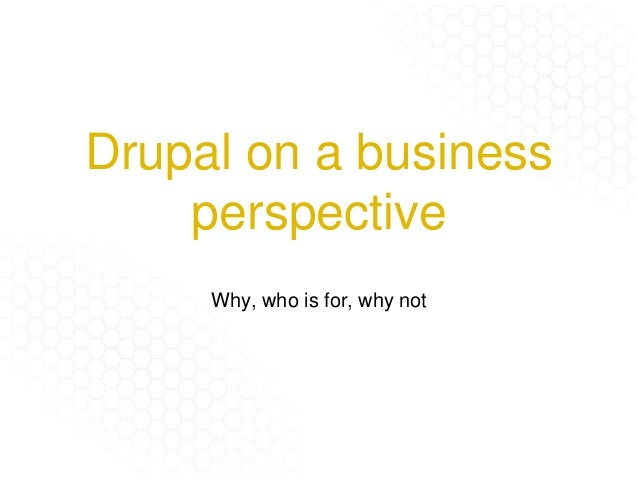 Drupal on a business perspective Why, who is for, why not