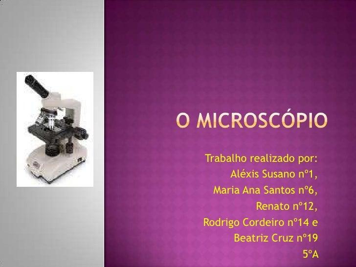 O Microscópio<br />Trabalho realizado por:<br />Aléxis Susano nº1,<br />Maria Ana Santos nº6,<br />Renato nº12,<br />Rodri...