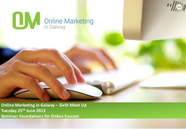Online Marketing in Galway – Sixth Meet UpTuesday 25th June 2013Seminar: Foundations for Online Success