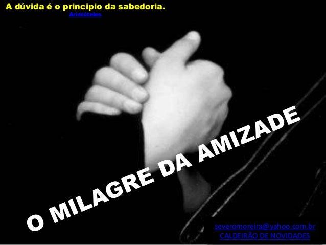 severomoreira@yahoo.com.br CALDEIRÃO DE NOVIDADES A dúvida é o principio da sabedoria. Aristóteles