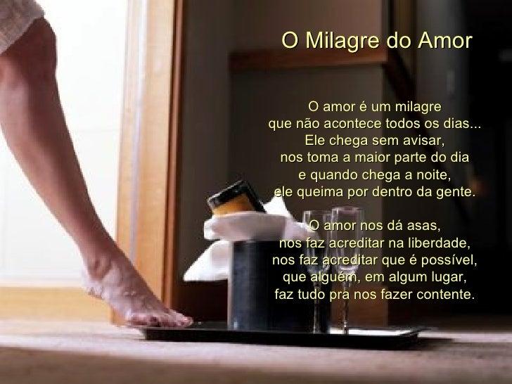 O Milagre do Amor      O amor é um milagreque não acontece todos os dias...      Ele chega sem avisar,  nos toma a maior p...