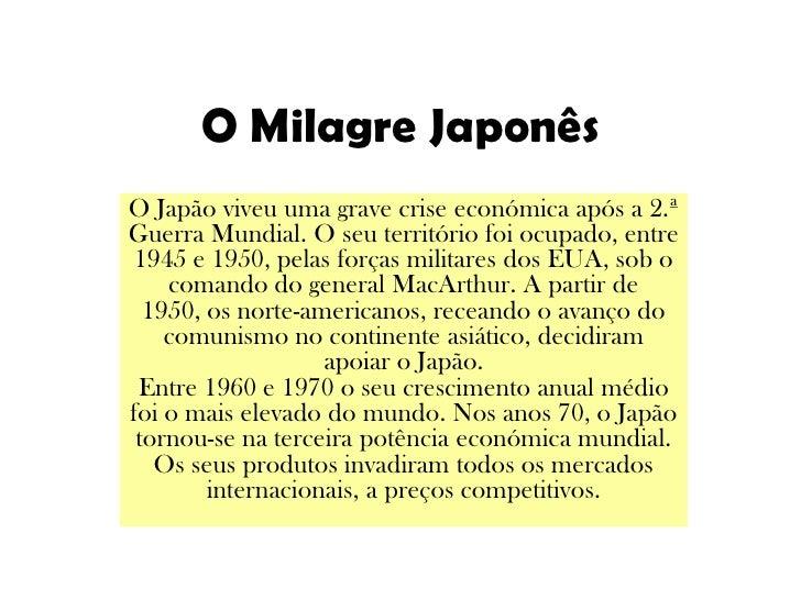 O Milagre Japonês<br />O Japão viveu uma grave crise económica após a 2.ª Guerra Mundial. O seu território foi ocupado, en...