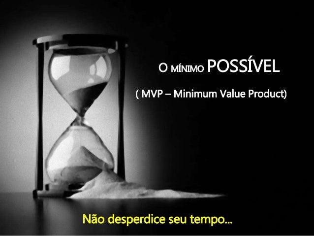 O MÍNIMO POSSÍVEL ( MVP – Minimum Value Product) Não desperdice seu tempo...