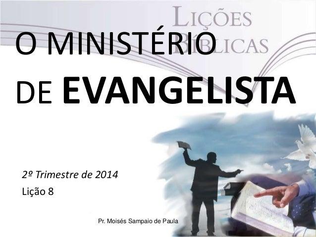 O MINISTÉRIO DE EVANGELISTA 2º Trimestre de 2014 Lição 8 Pr. Moisés Sampaio de Paula