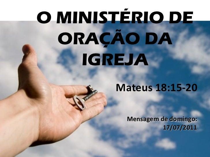 O MINISTÉRIO DE ORAÇÃO DA IGREJA Mateus 18:15-20  Mensagem de domingo: 17/07/2011