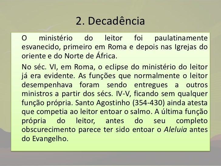2. Decadência<br />O ministério do leitor foi paulatinamente esvanecido, primeiro em Roma e depois nas Igrejas do oriente...