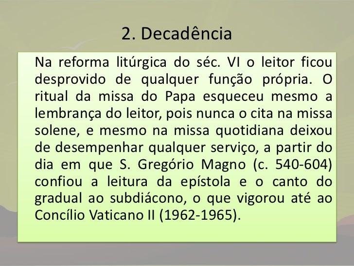 2. Decadência<br />Na reforma litúrgica do séc. VI o leitor ficou desprovido de qualquer função própria. O ritual da miss...