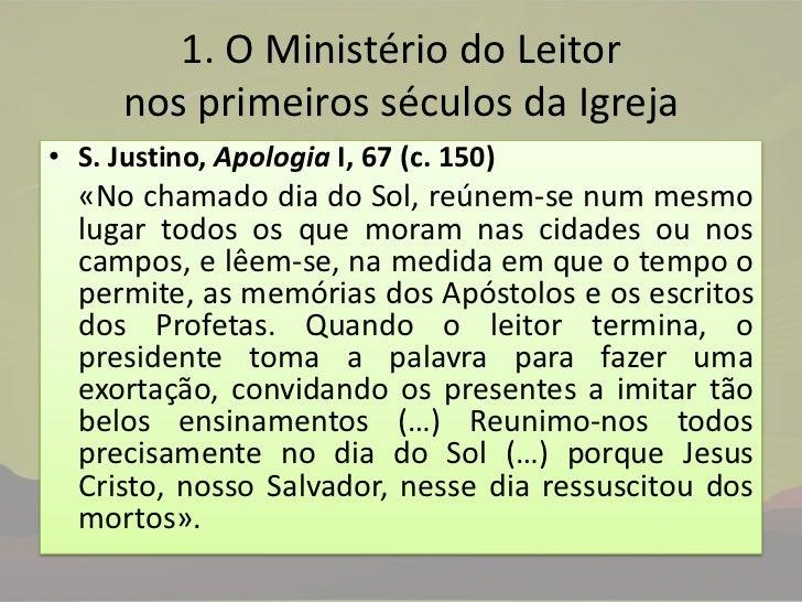 1. O Ministério do Leitor nos primeiros séculos da Igreja<br />S. Justino, Apologia I, 67 (c. 150)<br />«No chamado dia d...