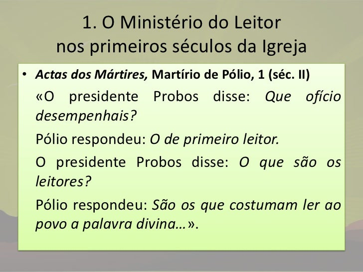 1. O Ministério do Leitor nos primeiros séculos da Igreja<br />Actas dos Mártires, Martírio de Pólio, 1(séc. II)<br />«O ...