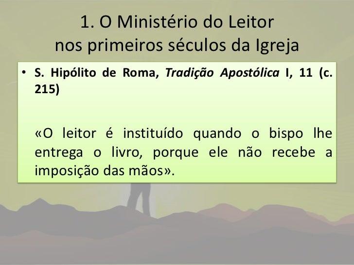 1. O Ministério do Leitor nos primeiros séculos da Igreja<br />S. Hipólito de Roma, Tradição Apostólica I, 11 (c. 215)<br ...