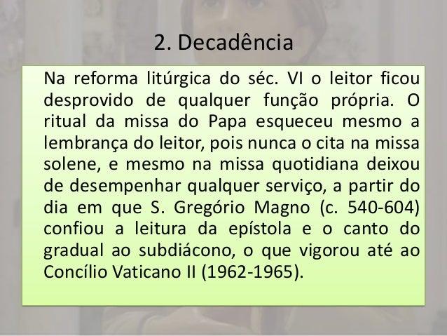 2. DecadênciaNa reforma litúrgica do séc. VI o leitor ficoudesprovido de qualquer função própria. Oritual da missa do Papa...