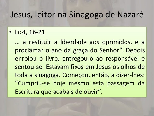 Jesus, leitor na Sinagoga de Nazaré• Lc 4, 16-21  … a restituir a liberdade aos oprimidos, e a  proclamar o ano da graça d...