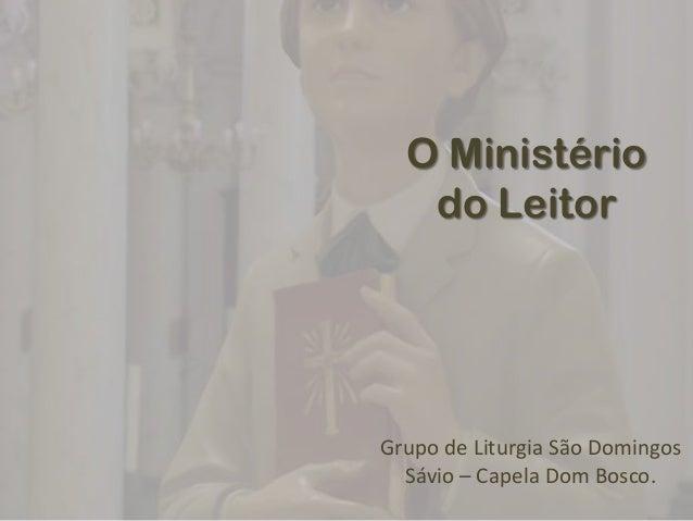 O Ministério   do LeitorGrupo de Liturgia São Domingos  Sávio – Capela Dom Bosco.