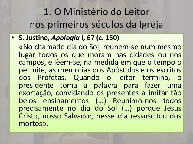 1. O Ministério do Leitor      nos primeiros séculos da Igreja• S. Justino, Apologia I, 67 (c. 150)  «No chamado dia do So...