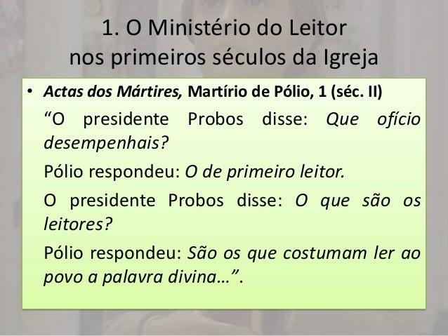 "1. O Ministério do Leitor      nos primeiros séculos da Igreja• Actas dos Mártires, Martírio de Pólio, 1 (séc. II)  ""O pre..."
