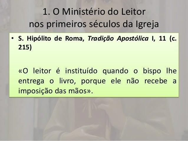 1. O Ministério do Leitor     nos primeiros séculos da Igreja• S. Hipólito de Roma, Tradição Apostólica I, 11 (c.  215)  «...