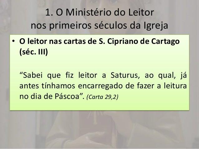 1. O Ministério do Leitor     nos primeiros séculos da Igreja• O leitor nas cartas de S. Cipriano de Cartago  (séc. III)  ...