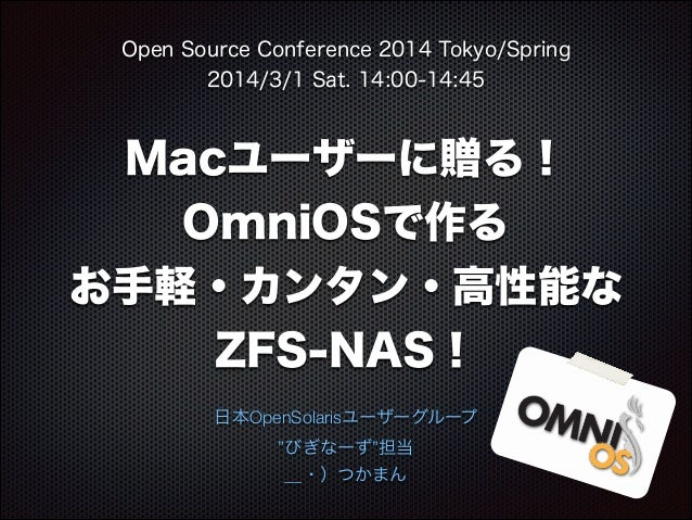 Open Source Conference 2014 Tokyo/Spring 2014/3/1 Sat. 14:00-14:45  Macユーザーに贈る! OmniOSで作る お手軽・カンタン・高性能な ZFS-NAS! 日本OpenSol...