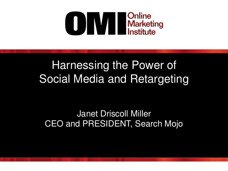 Harnessing the Power ofSocial Media and Retargeting       Janet Driscoll Miller CEO and PRESIDENT, Search Mojo