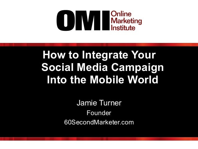 How to Integrate Your Social Media Campaign Into the Mobile World ! Jamie Turner Founder 60SecondMarketer.com