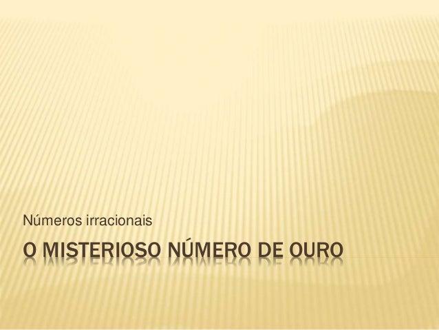 Números irracionais  O MISTERIOSO NÚMERO DE OURO