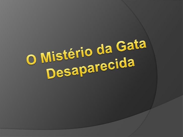    Este é o meu trabalho sobre o livro O    Mistério da Gata Desaparecida , que li    para a disciplina de Portugês.