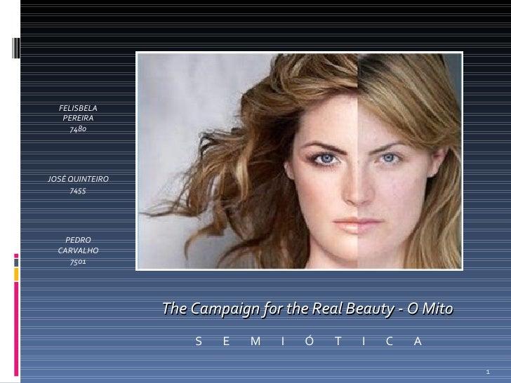 The Campaign for the Real Beauty - O Mito S  E  M  I  Ó  T  I  C  A FELISBELA PEREIRA 7480 JOSÉ QUINTEIRO 7455 PEDRO CARVA...