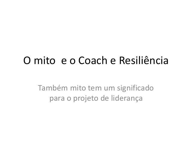 O mito e o Coach e Resiliência Também mito tem um significado para o projeto de liderança