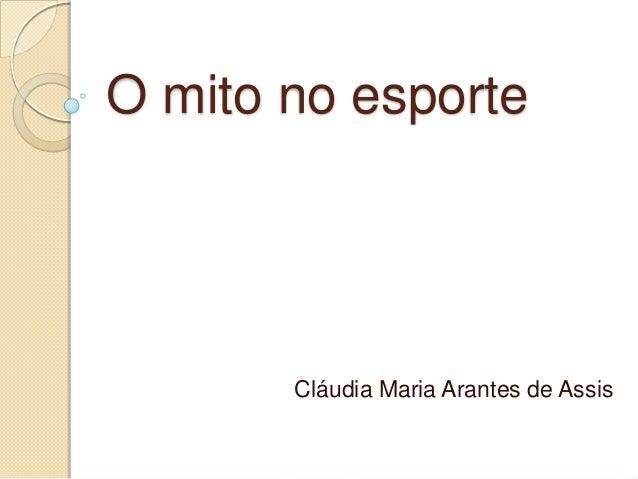 O mito no esporte       Cláudia Maria Arantes de Assis