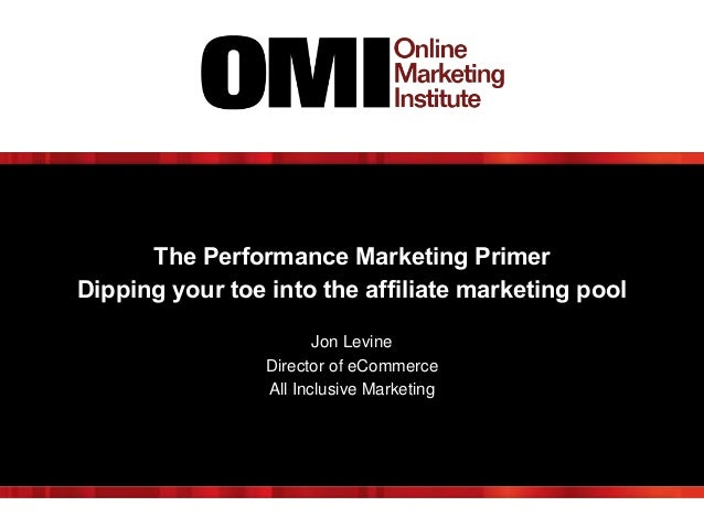 The Performance Marketing Primer Dipping your toe into the affiliate marketing pool Jon Levine Director of eCommerce All I...