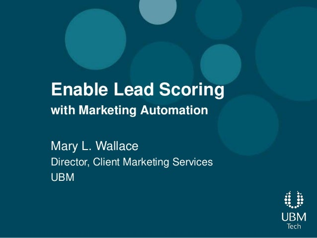 Enable Lead Scoringwith Marketing AutomationMary L. WallaceDirector, Client Marketing ServicesUBM