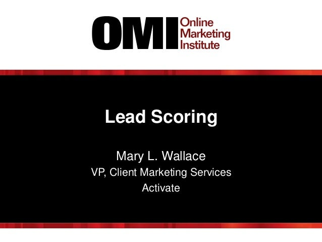 Lead Scoring Mary L. Wallace VP, Client Marketing Services Activate