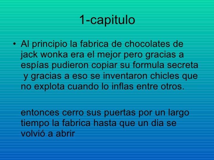 1-capitulo <ul><li>Al principio la fabrica de chocolates de jack wonka era el mejor pero gracias a espías pudieron copiar ...
