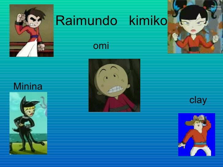 Raimundo  kimiko <ul><li>omi </li></ul><ul><li>Minina  </li></ul><ul><li>clay </li></ul>