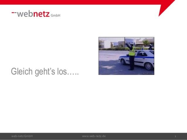 Gleich geht's los….. web-netzGmbH www.web-netz.de 1