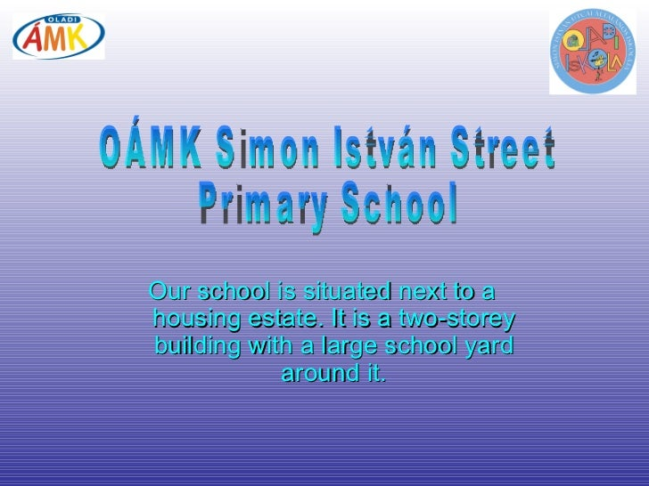 Our school is situated next to a housing estate. It is a two-storey building with a large school yard around it. OÁMK Simo...