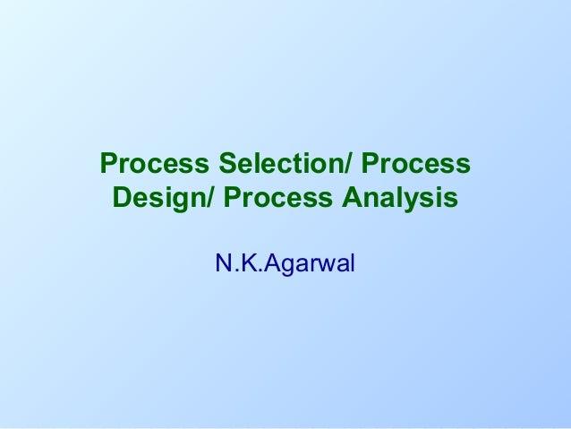 Process Selection/ Process Design/ Process Analysis N.K.Agarwal