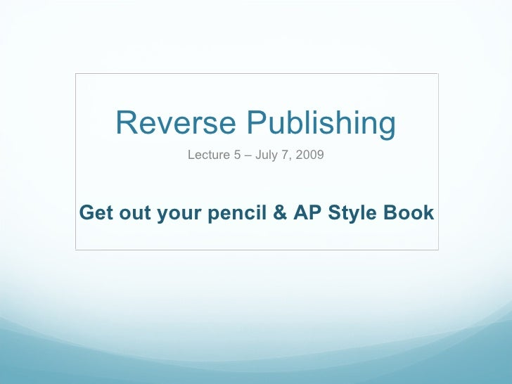 Reverse Publishing Lecture 5 – July 7, 2009 Get out your pencil & AP Style Book