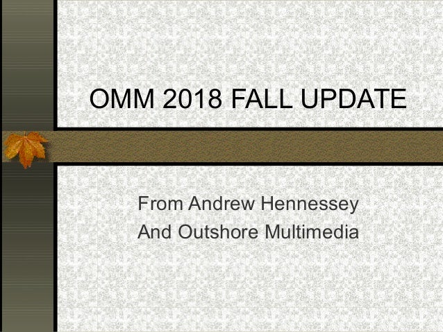 OMM 2018 FALL UPDATE From Andrew Hennessey And Outshore Multimedia