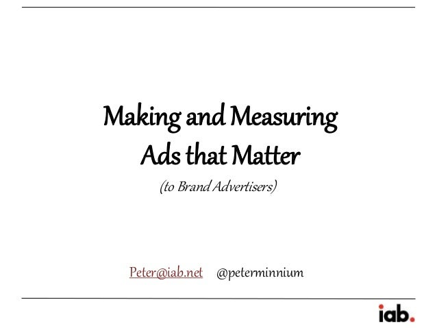 Making and Measuring  Ads that Matter      (to Brand Advertisers)  Peter@iab.net @peterminnium