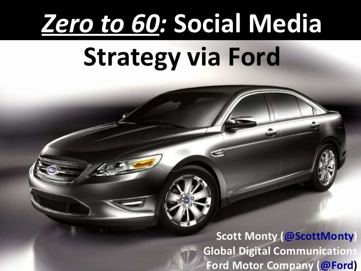 Zero to 60 :  Social Media  Strategy via Ford Scott Monty ( @ScottMonty ) Global Digital Communications Ford Motor Company...