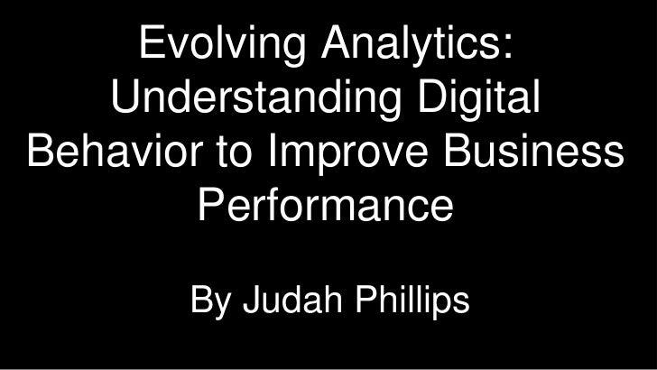 Evolving Analytics: Understanding Digital Behavior to Improve Business Performance <br />By Judah Phillips<br />