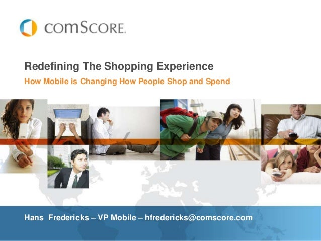 Redefining The Shopping ExperienceHow Mobile is Changing How People Shop and SpendHans Fredericks – VP Mobile – hfrederick...