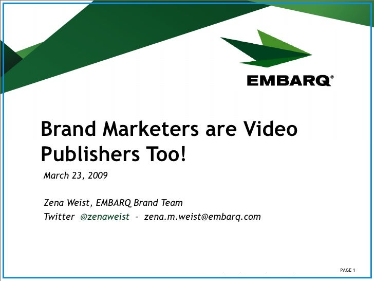 Brand Marketers are Video Publishers Too!   March 23, 2009 Zena Weist, EMBARQ Brand Team Twitter  @zenaweist   –  [email_a...