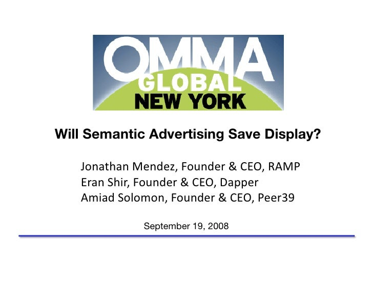 Will Semantic Advertising Save Display?     Jonathan Mendez, Founder & CEO, RAMP     Eran Shir, Founder & CEO, Dapper     ...
