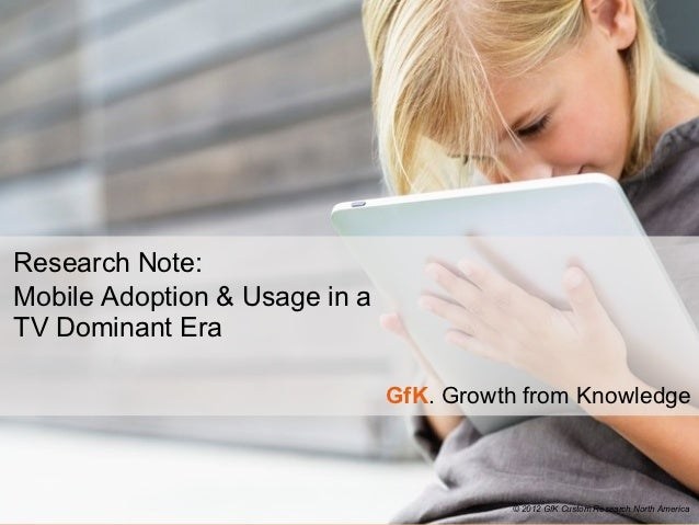 Research Note:Mobile Adoption & Usage in aTV Dominant Era                               GfK. Growth from Knowledge        ...