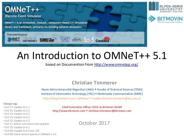 An Introduction to OMNeT++ 5.1 based on Documention from http://www.omnetpp.org/ Christian Timmerer October 2017 Change Lo...